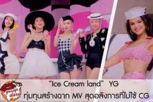 """Ice Cream land"" YG ทุ่มทุนสร้างฉาก MV สุดอลังการที่ไม่ใช้ CG #ดาวเด่น"