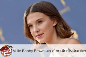 Millie Bobby Brown เผย เกือบเลิกเป็นนักแสดงหลังออนดิชั่นซีรีส์เรื่องดังไม่ผ่าน #ดาวเด่น